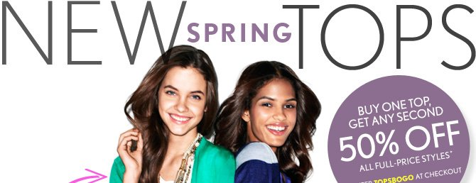 NEW SPRING TOPS  BUY ONE TOP, GET ANY SECOND 50% OFF ALL FULL-RPICE  STYLES*  ENTER TOPSBOGO AT CHECKOUT