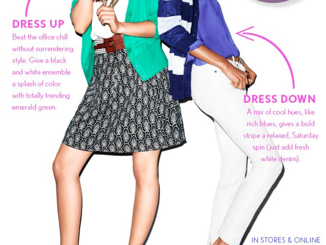 DRESS UP Beat the office chill without surrendering style. Give a black and white ensemble a splash of color with totally trending emerald green.  DRESS DOWN A mix of cool hues, like rich blues, gives a bold stripe a relaxed, Saturday spin (just add fresh) white denim).  IN STORES & ONLINE
