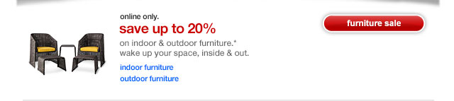 Online only. Save up to 20% On indoor & outdoor furniture.*