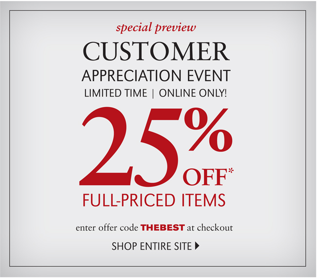 SPECIAL PREVIEW | CUSTOMER APPRECIATION EVENT | LIMITED TIME | ONLINE ONLY! 25% OFF* FULL PRICED ITEMS | ENTER OFFER CODE THEBEST AT CHECKOUT | SHOP ENTIRE SITE