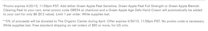 *Promo expires 4/20/13, 11:59pm PST. Add either Green Apple Peel Sensitive, Green Apple Peel Full Strength or Green Apple Blemish Clearing Peel to your cart, enter promo code GRETA at checkout and a Green Apple Age Defy Hand Cream will automatically be added to your cart for only $6 ($12 value). Limit 1 per order. While supplies last.