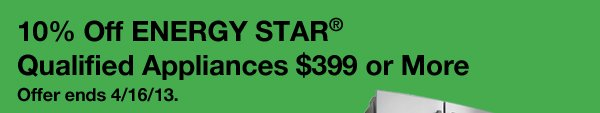10% Off ENERGY STAR® Qualified Appliances $399 or More Offer ends 4/16/13.