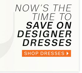 now's the time to save on designer dresses. shop dresses