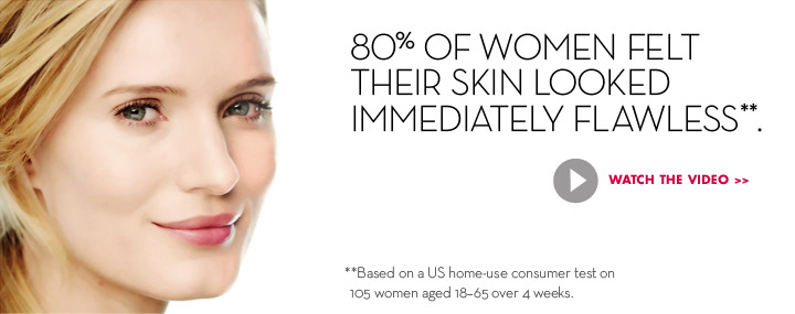 80% OF WOMEN FELT THEIR SKIN LOOKED IMMEDIATELY FLAWLESS.** **Based on a US home-use consumer test on 105 women aged 18-65 over 4 weeks. WATCH THE VIDEO.