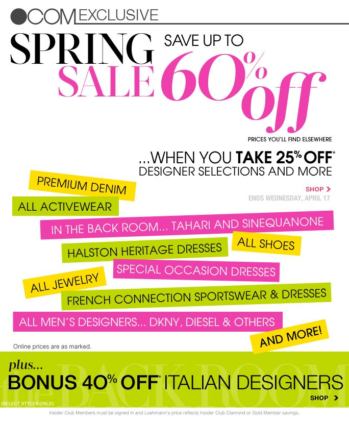 always free shipping  on all orders over $1OO*   .com exclusive   SPRING SALE save up to 6O% off prices you'll find elsewhere  ...when you take 25% off* selections in store and online shop now at loehmanns.com ends wednesday, april 17  premium denim  all activewear  in the back room... tahari and sinequanone  all shoes  halston heritage dresses  special occasion dresses  all jewelry  french connection sportswear & dresses  All men's designers... dkny, diesel and others  And more!  Online prices are as marked.  Plus… bonus 4O% off* italian designers    Standard text message & data charges apply. Text STOP to opt out or HELP for help. For the terms and conditions of the Loehmanns text message program, please visit http://pgminf.com/loehmanns.html or call 1-877-471-4885 for more information.