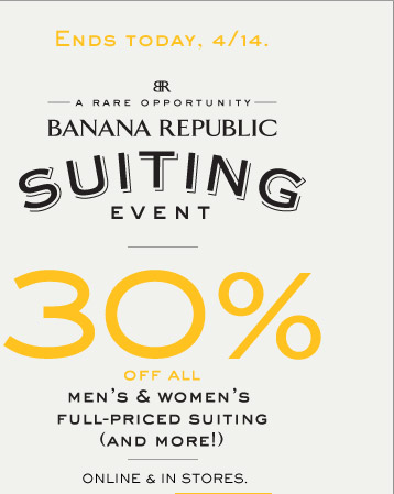 ENDS TODAY, 4/14 | BR | A RARE OPPORTUNITY | BANANA REPUBLIC SUITING EVENT | 30% OFF ALL MEN'S & WOMEN'S FULL-PRICED SUITING (AND MORE!) | ONLINE & IN STORES.