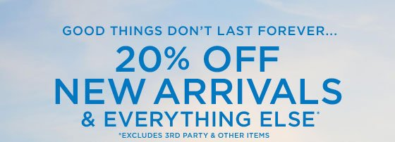 Good Things Don't Last Forever... | 20% Off New Arrivals & Everything Else* | *Excludes 3rd Party & Other Items
