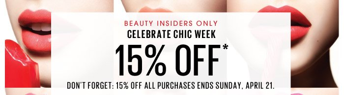 Beauty Insiders Only | Celebrate Chic Week | 15% OFF* | Don't forget: 15% off all purchases ends Sunday, April 21.