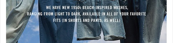 A Warm Welcome to Aquatones. We have new 1950's beach- inspired washes, ranging from light to dark, available in your favorite fits (in shorts and twills, as well)