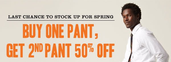 LAST CHANCE TO STOCK UP FOR SPRING. BUY ONE PANT, GET 2ND PANT 50% OFF