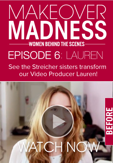 Makeover Madness Episode 6: Lauren See the Streicher sisters transform our Video Producer Lauren! Watch Now>>