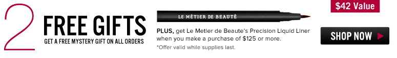 2 Free Gifts Get a Free Mystery Gift on ALL orders. Plus, get Le Metier de Beaute Precision Liquid Liner ($42 value) when you make a purchase of $125 or more. *Offer valid while supplies last.  Shop Now>>