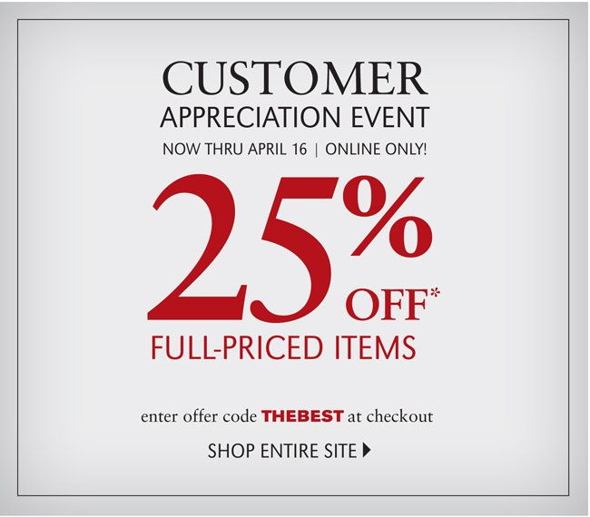 CUSTOMER APPRECIATION EVENT | NOW THRU APRIL 16 | ONLINE ONLY! 25% OFF* FULL PRICED ITEMS | ENTER OFFER CODE THEBEST AT CHECKOUT | SHOP ENTIRE SITE