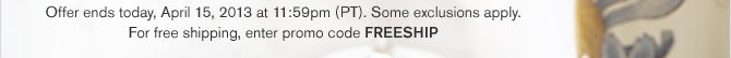 Offer ends today, April 15, 2013 at 11:59pm (PT). Some exclusions apply. For free shipping, enter promo code FREESHIP