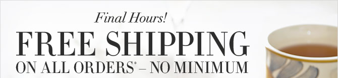 Final Hours! FREE SHIPPING ON ALL ORDERS* – NO MINIMUM