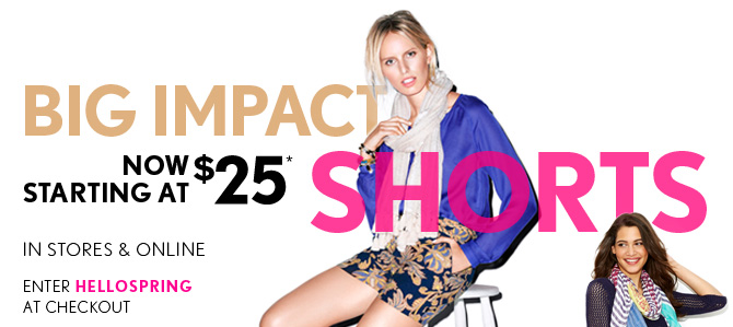 BIG IMPACT SHORTS NOW STARTING AT $25*  IN STORES & ONLINE  ENTER HELLOSPRING AT CHECKOUT