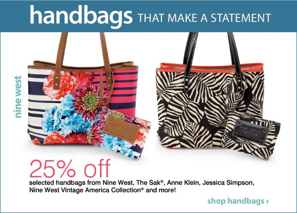 Handbags that make a statement 25% off selected handbags from Nine West, The Sak®, Anne Klein, Jessica Simpson, Nine West Vintage America Collection® and more!