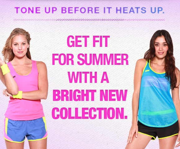 Tone up before it heats up. Get fit for summer with a new collection.
