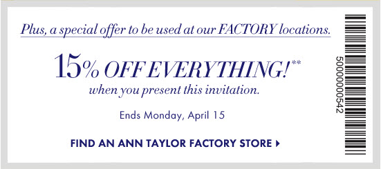 Enjoy a special offer to be used at our FACTORY locations.15% OFF EVERYTHING**when you present this invitationNow extended  to Monday, April 15 FIND AN ANN TAYLOR FACTORY STORE