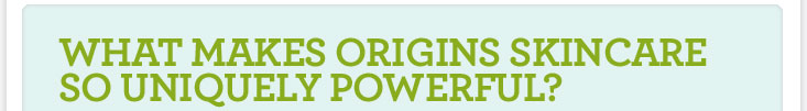 what makes origins skincare so uniquely powerful