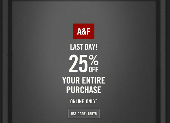 A&F     LAST DAY!     25% OFF     YOUR ENTIRE     PURCHASE     ONLINE ONLY*     USE CODE: 15575