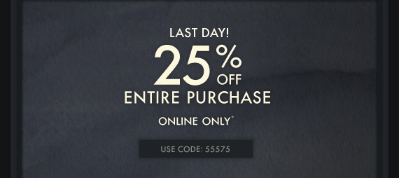LAST DAY! 25% OFF ENTIRE PURCHASE ONLINE  ONLY*