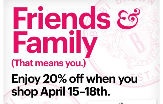 FRIENDS & FAMILY          (That means you.)  Enjoy 20% off when you shop April 15 – 18th.