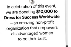 In celebration of this event, we are donating $10,000 to  Dress for Success Worldwide – an amazing non–profit organization that empowers disadvantaged women to be their best.