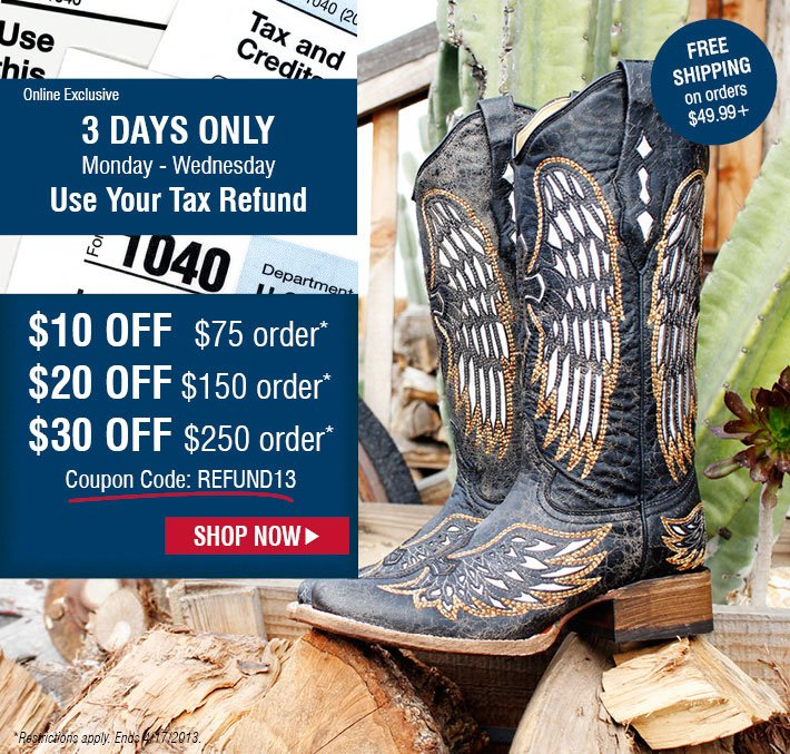 Online Exclusive - 3 Days only, Monday - Wednesday Use Your Tax Refund. $10 Off $75 order*, $20 Off $150 order*, $30 Off $250 order*. FREE Shipping on orders $49.99+