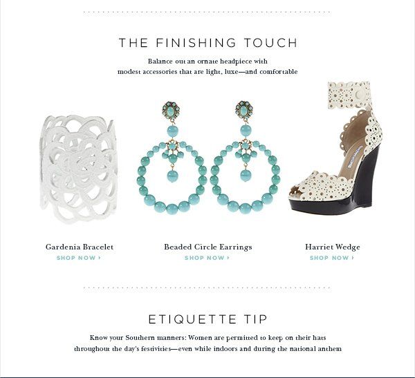 SHOP NOW THE FINISHING TOUCH Balance out an ornate headpiece with modest accessories that are light, luxe—and comfortable Gardenia Bracelet SHOP NOW Beaded Circle Earrings SHOP NOW Harriet Wedge SHOP NOW Etiquette Tip Know your Southern manners: Women are permitted to keep on their hats throughout the day's festivities, even while indoors and during the national anthem