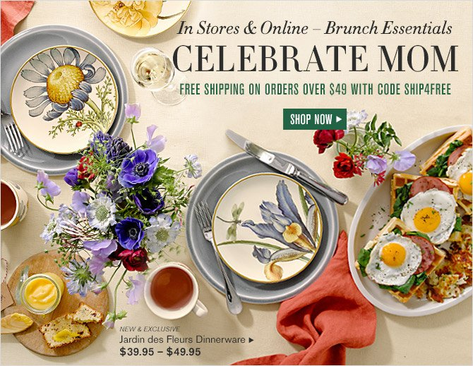 In Stores & Online — Brunch Essentials -- CELEBRATE MOM -- FREE SHIPPING ON ORDERS OVER $49 WITH CODE SHIP4FREE -- SHOP NOW -- NEW & EXCLUSIVE Jardin des Fleurs Dinnerware  $39.95 — $49.95