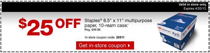 $25 off  Staples 8.5 inch x 11 inch multipurpose paper, 10-ream case*. Reg.  $49.99. Limit 1 case per customer. In-store coupon code: 26911. Get  in-store coupon. Valid in store only. Expires 4/20/13.