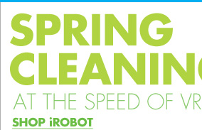 SPRING CLEANING AT THE SPEED OF VRRRROOMBA SHOP iROBOT