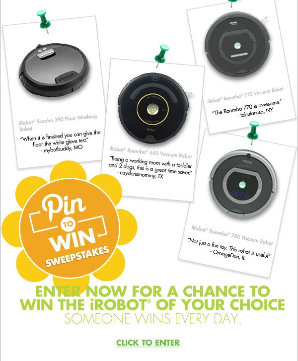"""iRobot® Scooba 390 Floor Washing Robot """"When it is finished you can give the floor the white glove test."""" - mybotbuddy, MO  iRobot® Roomba® 650 Vacuum Robot """"Being a working mom with a toddler and 2 dogs, this is a great time saver."""" - caydensmommy, TX  iRobot® Roomba® 770 Vacuum Robot """"The Roomba 770 is awesome."""" -  tabularasa, NY  iRobot® Roomba® 780 Vacuum Robot """"Not just a fun toy. This robot is useful."""" - OrangeDan, IL  Pin to Win Sweepstakes ENTER NOW FOR A CHANCE TO WIN THE iROBOT® OF YOUR CHOICE SOMEONE WINS EVERY DAY. CLICK TO ENTER"""