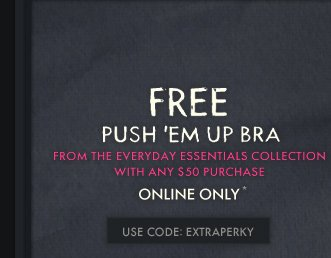 FREE PUSH EM UP BRA FROM THE EVERYDAY ESSENTIALS COLLECTION WITH ANY $50 PURCHASE ONLINE ONLY* USE CODE: EXTRAPERKY
