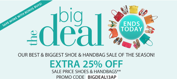 ENDS TODAY! The Big Deal Our best & biggest shoe and handbag sale of the season! Up to an extra 25% off sale price shoes and handbags** Promo code BIGDEAL13AP