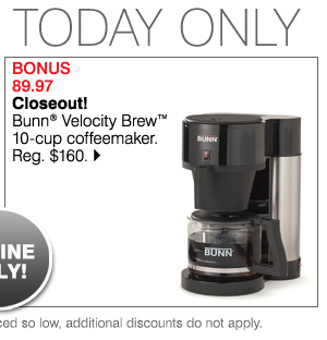 BONUS 89.97 Closeout! Bunn(R) Velocity Brew(TM) 10-cup coffeemaker. Reg. $160. Bonus Buys available while supplies last. Priced so low, additional discounts do not apply.