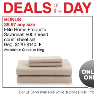 Today Online Only! Deals of the Day BONUS 39.97 any size Elite Home Products Savannah 500-thread count sheet set. Reg. $120-$140. Up to 70% off. Available in Queen or King. Bonus Buys available while supplies last. Priced so low, additional discounts do not apply.