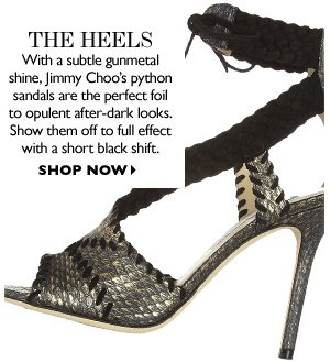 THE HEELS With a subtle gunmetal shine, Jimmy Choo's python sandals are the perfect foil to opulent after-dark looks. Show them off to full effect with a short black shift. SHOP NOW