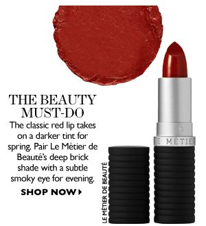 THE BEAUTY MUST-DO The classic red lip takes on a darker tint for spring. Pair Le Métier de Beauté's deep brick shade with a subtle smoky eye for evening. SHOP NOW