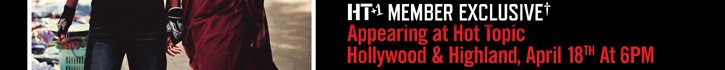 HT+1 MEMBER EXCLUSIVE*** APPEARING AT HOT TOPIC HOLLYWOOD & HIGHLAND, APRIL 18 AT 6PM