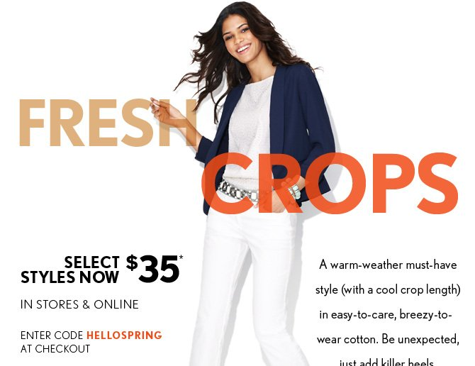FRESH CROPS  SELECT STYLES NOW $35*  IN STORES & ONLINE  ENTER  CODE HELLOSPRING  AT CHECKOUT   A warm-weather must-have style (with a  cool crop length) in easy-to-care, breezy-to- wear cotton. Be  unexpected, just add killer heels.