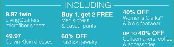 INCLUDING 9.97 twin LivingQuarters microfiber sheets. 49.97 Calvin Klein dresses. Buy 1, get 2 FREE Men's dress & casual pants. 40% off Women's Clarks® & b.o.c footwear. Up to 40% off Coffeemakers, coffee and accessories. 60% off Fashion jewelry