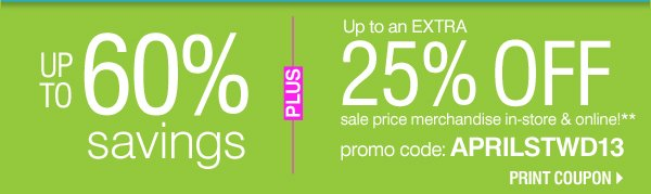 Up to 60% OFF SAVINGS PLUS, Up to an EXTRA 25% OFF sale price merchandise in-store & online!** Promo code: APRILSTWD13 Print coupon