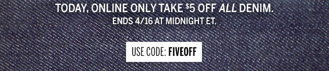Today, Online only take $5 Off ALL DENIM. Ends 4/16 at Midnight ET. Use code: FIVEOFF
