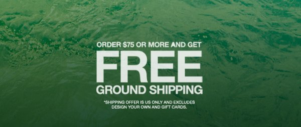 ORDER $75 OR MORE AND GET FREE GROUND SHIPPING | *SHIPPING OFFER IS US ONLY AND EXCLUDES DESIGN YOUR OWN AND GIFT CARDS.