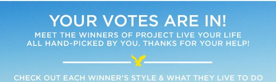 Your Votes Are In! Meet the winners of Project Live Your Life all hand-picked by you. Thanks for your help! | Check Out Each Winner's Style & What They Live To Do