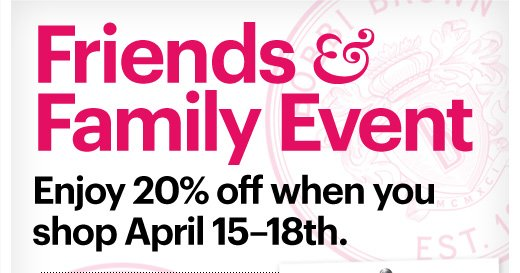 Friends & Family Event  Enjoy 20% off when you shop April 15–18th