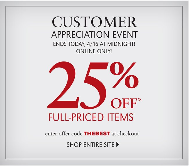 CUSTOMER APPRECIATION EVENT | ENDS TODAY, 4/16 AT MIDNIGHT! | ONLINE ONLY! 25% OFF* FULL PRICED ITEMS | ENTER OFFER CODE THEBEST AT CHECKOUT | SHOP ENTIRE SITE