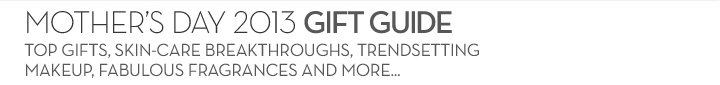 MOTHER'S DAY 2013 GIFT GUIDE. TOP GIFTS, SKIN-CARE BREAKTHROUGHS, TRENDSETTING MAKEUP, FABULOUS FRAGRANCE AND MORE...
